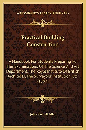 9781169357600: Practical Building Construction: A Handbook For Students Preparing For The Examinations Of The Science And Art Department, The Royal Institute Of ... The Surveyors' Institution, Etc. (1897)