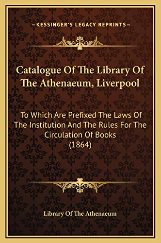 9781169364103: Catalogue Of The Library Of The Athenaeum, Liverpool: To Which Are Prefixed The Laws Of The Institution And The Rules For The Circulation Of Books (1864)