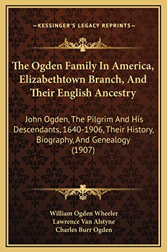 9781169366015: The Ogden Family In America, Elizabethtown Branch, And Their English Ancestry: John Ogden, The Pilgrim And His Descendants, 1640-1906, Their History, Biography, And Genealogy (1907)