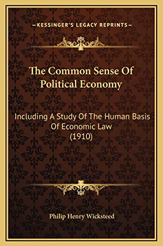 9781169369597: The Common Sense Of Political Economy: Including A Study Of The Human Basis Of Economic Law (1910)