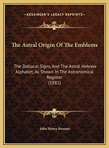 9781169439238: The Astral Origin Of The Emblems: The Zodiacal Signs, And The Astral Hebrew Alphabet, As Shown In The Astronomical Register (1881)