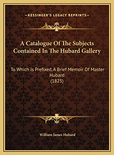 9781169440777: A Catalogue Of The Subjects Contained In The Hubard Gallery: To Which Is Prefixed, A Brief Memoir Of Master Hubard (1825)