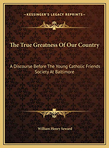 9781169453296: The True Greatness Of Our Country: A Discourse Before The Young Catholic Friends Society At Baltimore