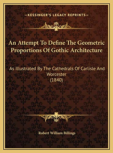 9781169473782: An Attempt To Define The Geometric Proportions Of Gothic Architecture: As Illustrated By The Cathedrals Of Carlisle And Worcester (1840)