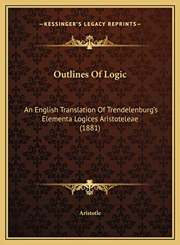 Outlines Of Logic: An English Translation Of Trendelenburg's Elementa Logices Aristoteleae (1881) (1169475582) by Aristotle