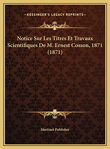 9781169483088: Notice Sur Les Titres Et Travaux Scientifiques de M. Ernest Notice Sur Les Titres Et Travaux Scientifiques de M. Ernest Cosson, 1871 (1871) Cosson, 18