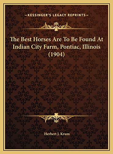 9781169490642: The Best Horses Are To Be Found At Indian City Farm, Pontiac, Illinois (1904)