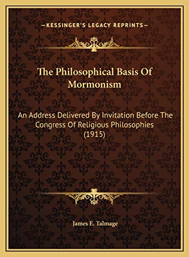 9781169512238: The Philosophical Basis Of Mormonism: An Address Delivered By Invitation Before The Congress Of Religious Philosophies (1915)