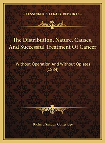 9781169542419: The Distribution, Nature, Causes, And Successful Treatment Of Cancer: Without Operation And Without Opiates (1884)