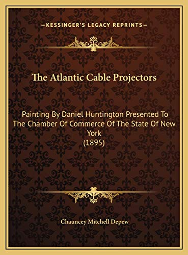 9781169570160: The Atlantic Cable Projectors: Painting By Daniel Huntington Presented To The Chamber Of Commerce Of The State Of New York (1895)