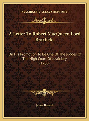 A Letter To Robert MacQueen Lord Braxfield: On His Promotion To Be One Of The Judges Of The High Court Of Justiciary (1780) (9781169573895) by James Boswell
