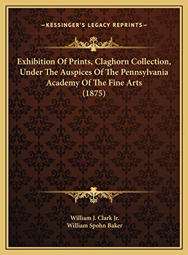 9781169586888: Exhibition Of Prints, Claghorn Collection, Under The Auspices Of The Pennsylvania Academy Of The Fine Arts (1875)