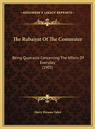 9781169587502: The Rubaiyat Of The Commuter: Being Quatrains Concerning The Affairs Of Everyday (1905)