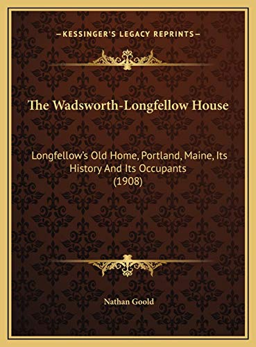 9781169605367: The Wadsworth-Longfellow House: Longfellow's Old Home, Portland, Maine, Its History And Its Occupants (1908)