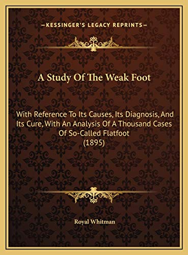 9781169619760: A Study Of The Weak Foot: With Reference To Its Causes, Its Diagnosis, And Its Cure, With An Analysis Of A Thousand Cases Of So-Called Flatfoot (1895)