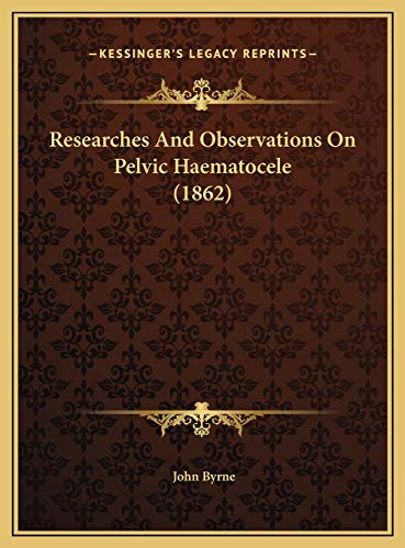 Researches And Observations On Pelvic Haematocele (1862) (1169622356) by John Byrne