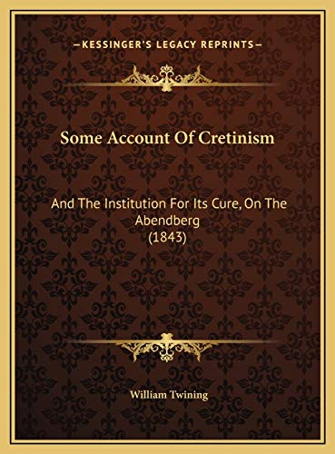 Some Account Of Cretinism: And The Institution For Its Cure, On The Abendberg (1843) (1169626947) by Twining, William