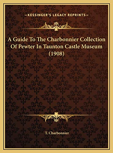 9781169642065: A Guide To The Charbonnier Collection Of Pewter In Taunton Castle Museum (1908)