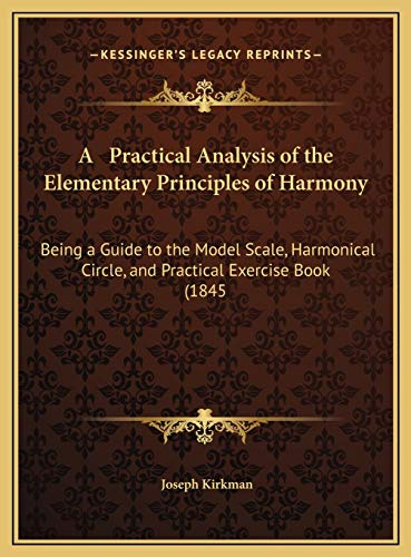 9781169666313: A Practical Analysis of the Elementary Principles of Harmony: Being a Guide to the Model Scale, Harmonical Circle, and Practical Exercise Book (1845