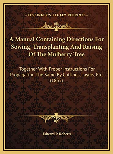 9781169675469: A Manual Containing Directions For Sowing, Transplanting And Raising Of The Mulberry Tree: Together With Proper Instructions For Propagating The Same By Cuttings, Layers, Etc. (1835)