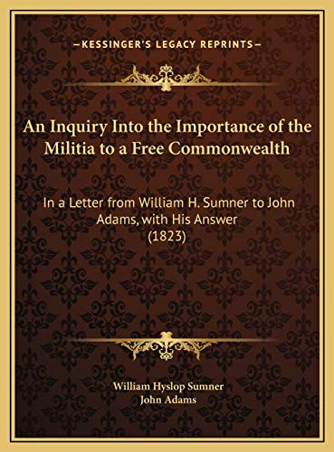 An Inquiry Into the Importance of the Militia to a Free Commonwealth: In a Letter from William H. Sumner to John Adams, with His Answer (1823) (9781169676862) by William Hyslop Sumner; John Adams