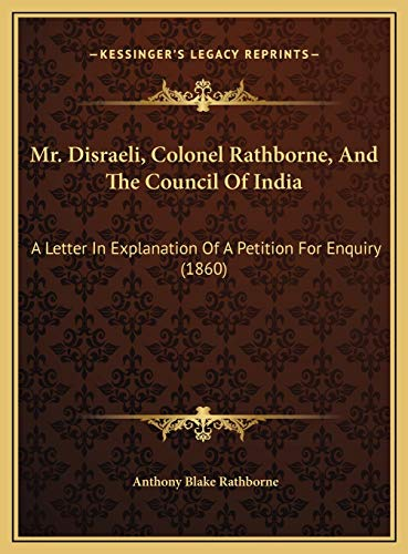 9781169701847: Mr. Disraeli, Colonel Rathborne, And The Council Of India: A Letter In Explanation Of A Petition For Enquiry (1860)