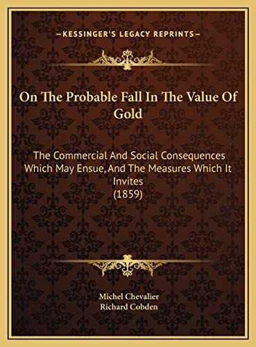 9781169738010: On The Probable Fall In The Value Of Gold: The Commercial And Social Consequences Which May Ensue, And The Measures Which It Invites (1859)