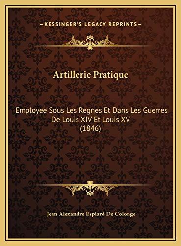 9781169765863: Artillerie Pratique: Employee Sous Les Regnes Et Dans Les Guerres de Louis XIV Etemployee Sous Les Regnes Et Dans Les Guerres de Louis XIV Et Louis XV (1846) Louis XV (1846)