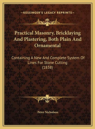 9781169772014: Practical Masonry, Bricklaying And Plastering, Both Plain And Ornamental: Containing A New And Complete System Of Lines For Stone Cutting (1838)