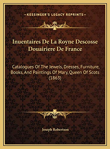 9781169781474: Inuentaires De La Royne Descosse Douairiere De France: Catalogues Of The Jewels, Dresses, Furniture, Books, And Paintings Of Mary, Queen Of Scots (1863) (French Edition)