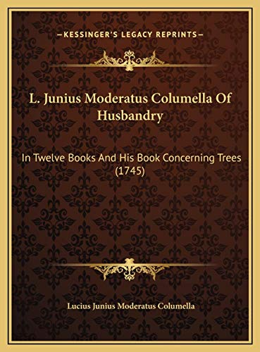 9781169817463: L. Junius Moderatus Columella Of Husbandry: In Twelve Books And His Book Concerning Trees (1745)