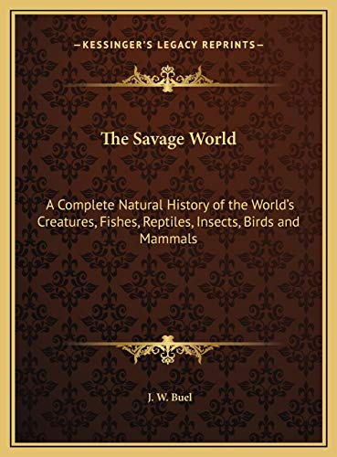 9781169823532: The Savage World: A Complete Natural History of the World's Creatures, Fishes, Reptiles, Insects, Birds and Mammals