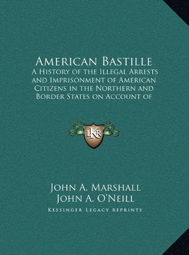 9781169862012: American Bastille: A History of the Illegal Arrests and Imprisonment of American Citizens in the Northern and Border States on Account of