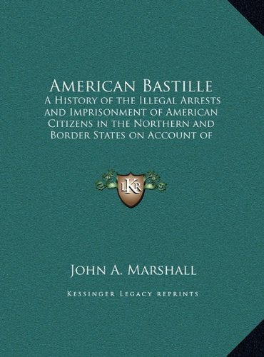 9781169862029: American Bastille: A History of the Illegal Arrests and Imprisonment of American Citizens in the Northern and Border States on Account of