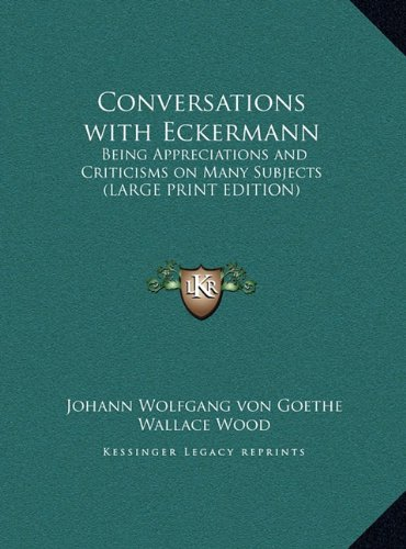 Conversations with Eckermann: Being Appreciations and Criticisms on Many Subjects (LARGE PRINT EDITION) (9781169872653) by Johann Wolfgang von Goethe