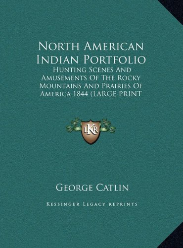 North American Indian Portfolio: Hunting Scenes and Amusements of the Rocky Mountains and Prairies of America 1844 (9781169882669) by George Catlin