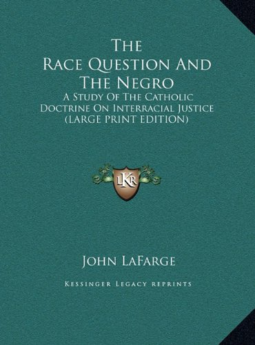 The Race Question And The Negro: A Study Of The Catholic Doctrine On Interracial Justice (LARGE PRINT EDITION) (116990744X) by John LaFarge