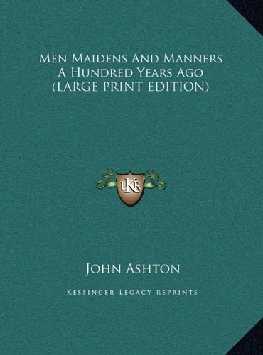 Men Maidens And Manners A Hundred Years Ago (LARGE PRINT EDITION) (116990985X) by Ashton, John