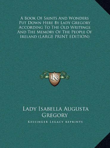 9781169916623: A Book Of Saints And Wonders Put Down Here By Lady Gregory According To The Old Writings And The Memory Of The People Of Ireland (LARGE PRINT EDITION)