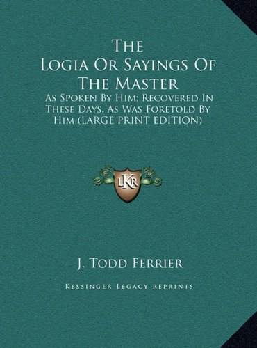 The Logia Or Sayings Of The Master: As Spoken By Him; Recovered In These Days, As Was Foretold By Him (LARGE PRINT EDITION) (1169918832) by J. Todd Ferrier