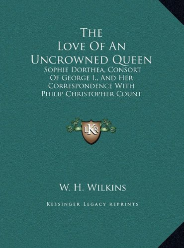 9781169931435: The Love Of An Uncrowned Queen: Sophie Dorthea, Consort Of George I., And Her Correspondence With Philip Christopher Count Konigsmarck (LARGE PRINT EDITION)