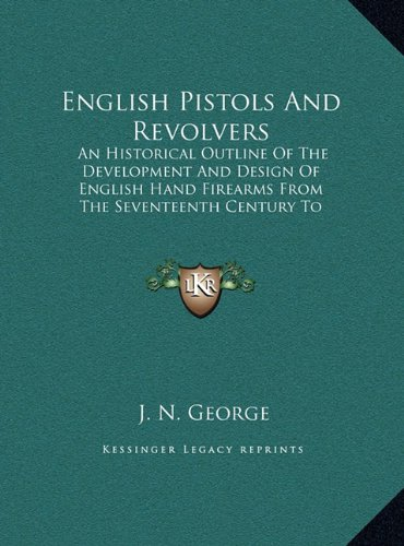 9781169939387: English Pistols And Revolvers: An Historical Outline Of The Development And Design Of English Hand Firearms From The Seventeenth Century To The Present Day (LARGE PRINT EDITION)