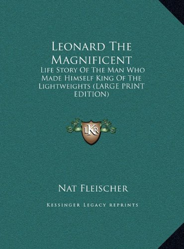 9781169950931: Leonard The Magnificent: Life Story Of The Man Who Made Himself King Of The Lightweights (LARGE PRINT EDITION)