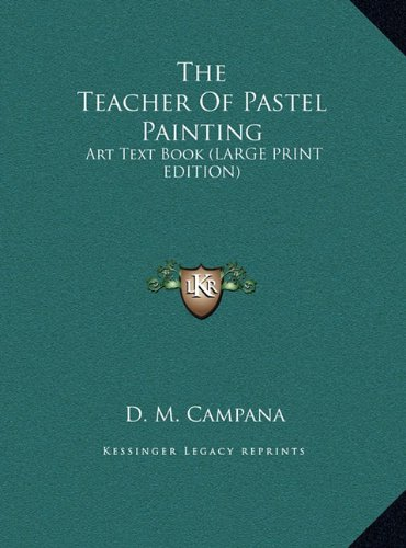 The Teacher Of Pastel Painting: Art Text Book (LARGE PRINT EDITION) (1169964974) by D. M. Campana