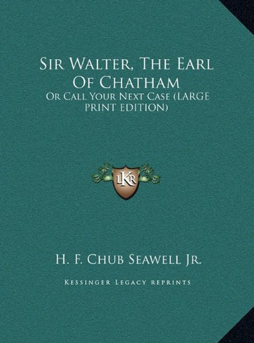 9781169966031: Sir Walter, The Earl Of Chatham: Or Call Your Next Case (LARGE PRINT EDITION)
