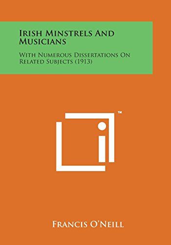 Irish Minstrels and Musicians: With Numerous Dissertations: O'Neill, Francis