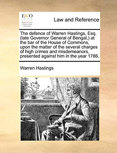 The defence of Warren Hastings, Esq. (late Governor General of Bengal,) at the bar of the House of Commons, upon the matter of the several charges of ... presented against him in the year 1786. - Warren Hastings