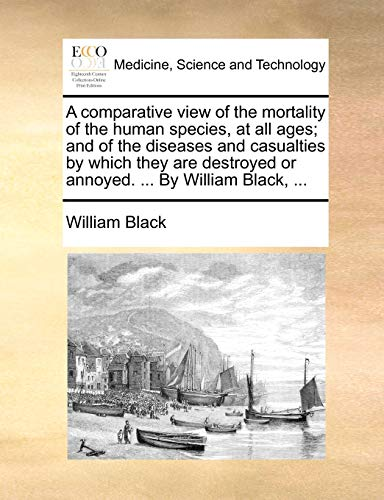 9781170005118: A comparative view of the mortality of the human species, at all ages; and of the diseases and casualties by which they are destroyed or annoyed. ... By William Black, ...