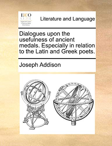 Dialogues Upon the Usefulness of Ancient Medals. Especially in Relation to the Latin and Greek Poets - Joseph Addison