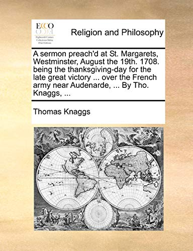 A Sermon Preach d at St. Margarets, Westminster, August the 19th. 1708. Being the Thanksgiving-Day for the Late Great Victory . Over the French Army Near Audenarde, . by Tho. Knaggs, . (Paperback) - Thomas Knaggs